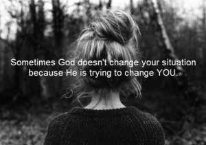 Sometimes God doesn't change your situation because He is trying to change YOU.