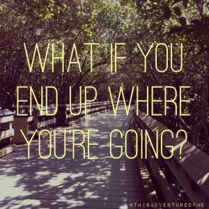 what if you end up where you're going