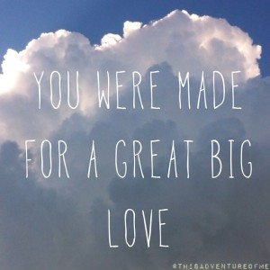you were made for a great big love