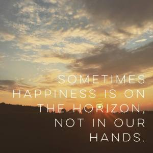 Sometimes happiness is on the horizon, not in our hands.